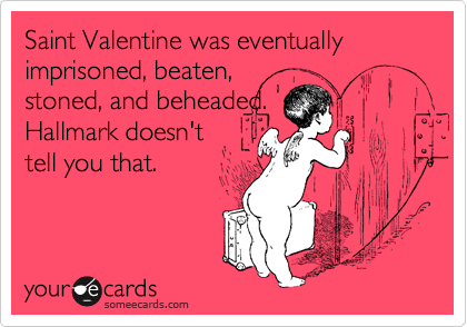 Saint Valentine was eventually imprisoned, beaten, stoned and beheaded.