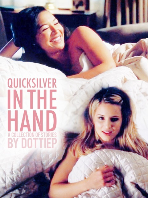 "fanonproject:  Quicksilver in the Hand Author: DottieP Fandom: Glee Pairing: Quinn Fabray & Santana Lopez Rating: E Genre: Romance/Humor/Smut Content Warnings: None Summary: A collection of Future fics in which Quinn and Santana are in their early 30s. Santana just landed a tenure-track job as a professor of Latin American history at NYU, and Quinn works as a corporate attorney for an investment firm in Manhattan. Same universe as Seeing You Again for the First Time. Stories include ""Office Hours,"" ""Easy Like Sunday Morning,"" and more. Download eBook"