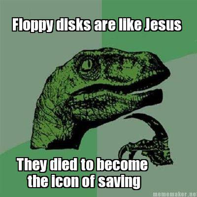 Floppy disks are like Jesus, they died to become the icon of saving