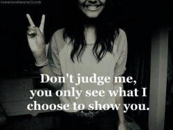 Don't judge me, you only see what I choose to show you.