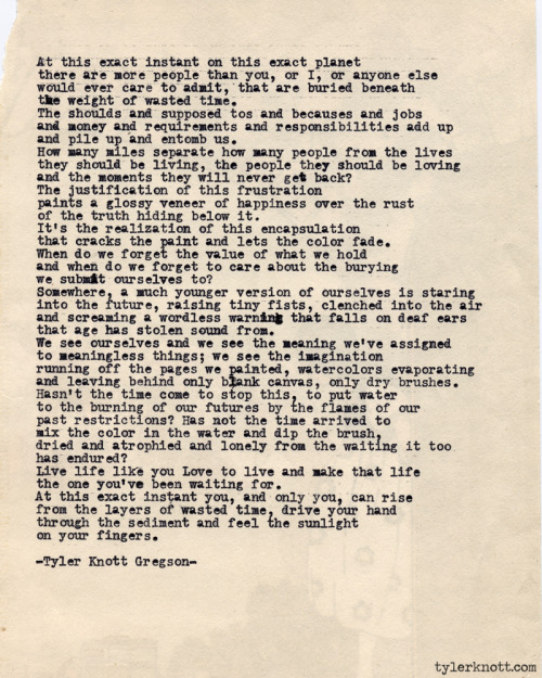 tylerknott:  Typewriter Series #419 by Tyler Knott Gregson Text for Tired Eyes: At this exact instant on this exact planetthere are more people than you, or I, or anyone elsewould ever care to admit, that are buried beneaththe weight of wasted time. The shoulds and supposed tos and becauses and jobsand money and requirements and responsibilitiesadd up and pile up and entomb us.How many miles separate how many peoplefrom the lives they should be leading,the people they should be loving and the momentsthey will never get back?The justification of this frustrationpaints a glossy veneer of happiness over the rustof the truth hiding below it.It's the realization of our encapsulationthat cracks the paint and lets the color fade.When do we forget the value of what we holdand when do we forget to care about the buryingwe submit ourselves to?Somewhere a much younger version of ourselves is staring into the futureraising tiny fists,  clenched into the airand screaming a wordless warning that falls ondeaf ears that age has stolen sound from.We see ourselves and we see the meaning we've assignedto meaningless things;we see the imagination running off the pages we painted,watercolors evaporating and leaving behind only blankcanvas, only dry brushes. Hasn't the time come to stop this, to put waterto the burning of our futures by the flames of ourpast restrictions?  Has not the time arrived tomix the color in the water and dip the brush,dried an atrophied and lonely from the waiting it toohas endured?Live life like you love to live and make that lifethe one you've been waiting for.At this exact instant you and only youcan rise from the layers of wasted time,drive your hand through the sediment andfeel the sunlight on your fingers.