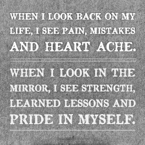 amydynamite:  #when #i #look #back #on #my #life #i #see #pain #mistakes #and #heart #ache #when #i #look #in #the #mirror #i #see #strength #learned #lessons #and #pride #in #myself 😊