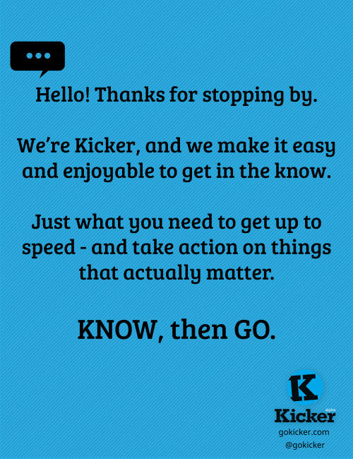 Hello there! We're Kicker, and we're super pumped to join the Tumblr community.  The picture above says it all: Kicker is your source for info without all the fluff. Just what you need to get up to speed - and take action on things that actually matter. KNOW, then GO. (Plus the occasional cat gif, duh.) We're excited to be here, and to hear from you! Let us know what you'd like to see & all that cool Tumblr stuff that can't be missed. Want to be internet besties? You can hang out with us here too:Web: gokicker.comTwitter: @goKickerFacebook: facebook.com/goKickerPinterest: pinterest.com/goKicker