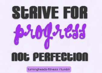 turningheadsfitness:  Strive for Progress Not Perfection !