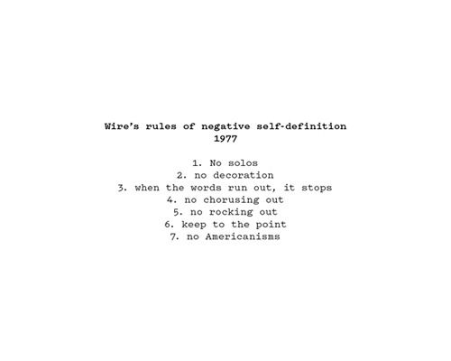"Wire's rules of negative self-definition  From Wilson Neate's 33 1/3 book, on Wire's Pink Flag:     Wire's aesthetic was built on subtraction, a consistent withdrawal of superfluous elements. ""The reduction of ideas, the reduction of things down to the minimal framework—it just seemed completely natural,"" explains Colin Newman. ""By closing down possibilities, you very often open up possibilities. You have infinite possibilities of simplicity and subtlety within a frame."" Natural minimalists, Wire pursued a negative sensibility, defining themselves in terms of what they were not…      ""The only things we could agree on were the things we didn't like,"" observes Bruce Gilbert. ""That's what held it together and made life much simpler."" Recalling some unofficial Wire rules, Graham Lewis summarizes this negative self-definition: ""No solos; no decoration; when the words run out, it stops; we don't chorus out; no rocking out; keep it to the point; no Americanisms."""