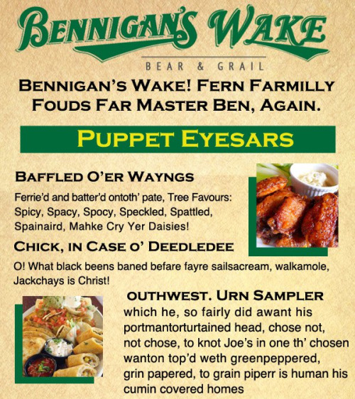 Bennigan's Wake [Click for full menu] The struggling chain restaurant Bennigan's is rebranding itself in honor of James Joyce's whimsical stream-of-consciousness literary masterpiece Finnegans Wake. You know what? I think it's gonna work. [Keep Reading]