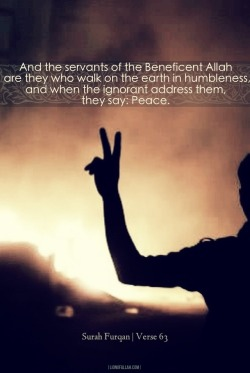 lionofallah:  When the ignorant address them, they say: Peace!   - www.lionofAllah.com