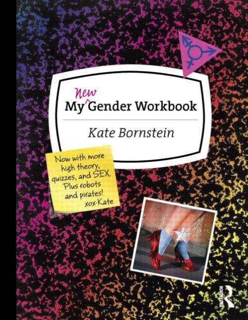 "Kate Bornstein's My New Gender Workbook: A Step-by-Step Guide to Achieving World Peace Through Gender Anarchy and Sex Positivity is now available for pre-order on Amazon! Comes out March 2013. The previous version from 1997 has been one of my most favorite gender exploration books, so I'm really excited about this. About My New Gender Workbook:    Cultural theorists have written loads of smart but difficult-to-fathom texts on gender theory, but most fail to provide a hands-on, accessible guide for those trying to sort out their own sexual identities. In My Gender Workbook, transgender activist Kate Bornstein brings theory down to Earth and provides a practical approach to living with or without a gender. Bornstein starts from the premise that there are not just two genders performed in today's world, but countless genders lumped under the two-gender framework. Using a unique, deceptively simple and always entertaining workbook format, complete with quizzes, exercises, and puzzles, Bornstein gently but firmly guides readers toward discovering their own unique gender identity. Since its first publication in 1997, My Gender Workbook has been challenging, encouraging, questioning, and handholding those trying to figure out how to become a ""real man,"" a ""real woman,"" or ""something else entirely."" In this updated edition of her classic text, Bornstein re-examines gender in light of issues like race and class. With new quizzes, new puzzles, new exercises, and plenty of Kate's over-the-top style, My Gender Workbook promises to help a new generation create their own unique place on the gender spectrum."