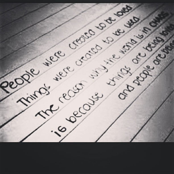 """People were created to be loved. Things were created to be used. The reason why the World is in chaos is because things are being loved and people are being used."""