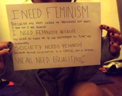 "whoneedsfeminism:  I NEED FEMINISM Because my mom called me ""promiscuous slut"" when I told her I was bisexual. I NEED FEMINISM Because she tried to take me to the psychologist to ""cure"" my bisexuality. SOCIETY NEEDS FEMINISM Because sexual orientation is a choice, not a disease.  ♥WE ALL NEED EQUALITY♥"