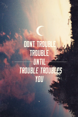 betype:   Dont Trouble The Trouble, Follow Me For Inspiring Quotes UnexpectedVoyage   Get inspired on Betype.co