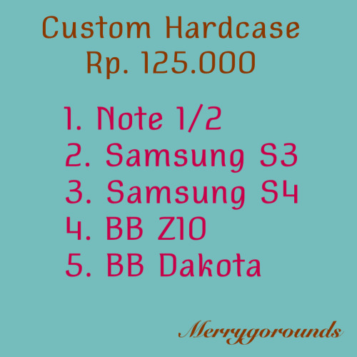 CUSTOM CASE GOLONGAN 2 RP. 125.000 1. NOTE 1 /2 2. SAMSUNG S3 3. SAMSUNG S4 4. BB Z10 5. BB DAKOTA