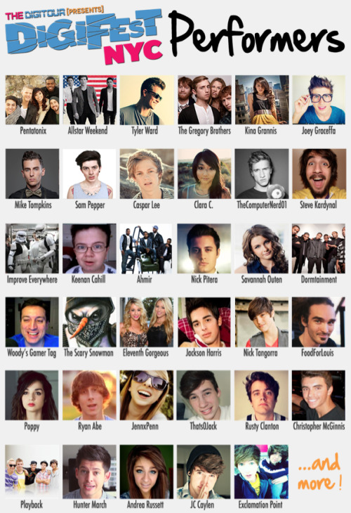 REBLOG IF YOU LOVE YOUTUBERS   DigiFest NYC, June 1st: Tickets & Info here: http://digifestnyc.com   Performers Include: Pentatonix • Allstar Weekend • Tyler Ward • Kina Grannis • The Gregory Bros. (AutoTuneTheNews) • Sam Pepper • Caspar Lee • Clara C. • Andrea Russett • Improv Everywhere • TheComputerNerd01 • Steve Kardynal • Keenan Cahill • Savannah Outen • Woody's Gamer Tag • Joey Graceffa • Playback • EleventhGorgeous • Ahmir • Nick Pitera • FoodForLouis • Poppy • The Scary Snowman • Dormtainment • Rusty Clanton • Jackson Harris • Nick Tangorra • Chris McGinnis • Ryan Abe • JennXPenn • Thats0Jack • Hunter March • JC Caylen • Acacia Clark • JonahTheGreat • ExclamationPoint • Lindsey & Morgan Demeola • and many more!   What is DigiFest? It's the first ever YouTube music festival! There will be musical performances, comedy sketches, meet&greets, suprise acoustic sets, beauty and gaming booths, and more! Over 7 hours of awesome, and 4 floors of fun!   Want more info? Follow us at http://twitter.com/thedigitour & Subscribe on youtube at http://youtube.com/thedigitour