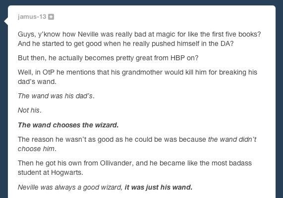 cocastiel:  mellro:  edwardspoonhands:  karenhallion:  miss-nobody13:  itsprongs:  Oh god guys. JK Rowling is a genius, and so is this person.  the thing I love about this fandom is that there are 7 books and 8 movies to observe. so every once in a while some blessed soul finds a piece of information that makes all the magic resurface again  Mind. Blown.  Oh Lord…it's a metaphor too. It's symbolic of Neville holding on to his past, the horrors of what happened to his parents, of being a passive vessel for that atrocity. As if the terrible thing kept happening and would never stop happening. When he moves forward and becomes part of his own story instead of the story of his past, his strength surges.    TEAM NEVILLE FOR LIFE  It also shows that if you give a kid the wrong tool, he may be a genius but he's never going to be able to build something with it.