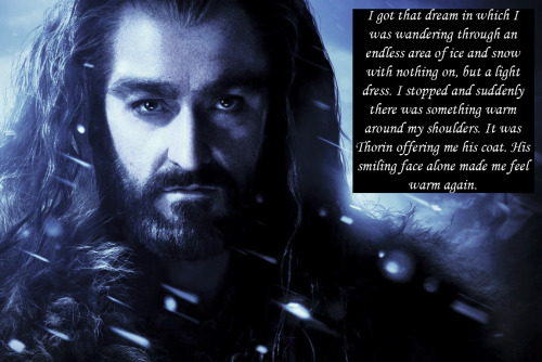 "thorinoakenshieldconfessions:  #90 ""I got that dream in which I was wandering through an endless area of ice and snow with nothing on, but a light dress. I stopped and suddenly there was something warm around my shoulders. It was Thorin offering me his coat. His smiling face alone made me feel warm again."""