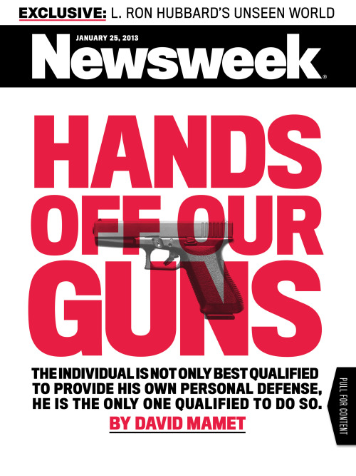 "David Mamet writes this week's cover story on GUNS. Here's an excerpt:  Karl Marx summed up Communism as ""from each according to his ability, to each according to his needs."" This is a good, pithy saying, which, in practice, has succeeded in bringing, upon those under its sway, misery, poverty, rape, torture, slavery, and death. For the saying implies but does not name the effective agency of its supposed utopia. The agency is called ""The State,"" and the motto, fleshed out, for the benefit of the easily confused must read ""The State will take from each according to his ability: the State will give to each according to his needs."" ""Needs and abilities"" are, of course, subjective. So the operative statement may be reduced to ""the State shall take, the State shall give."" All of us have had dealings with the State, and have found, to our chagrin, or, indeed, terror, that we were not dealing with well-meaning public servants or even with ideologues but with overworked, harried bureaucrats. These, as all bureaucrats, obtain and hold their jobs by complying with directions and suppressing the desire to employ initiative, compassion, or indeed, common sense. They are paid to follow orders. Rule by bureaucrats and functionaries is an example of the first part of the Marxist equation: that the Government shall determine the individual's abilities. As rules by the Government are one-size-fits-all, any governmental determination of an individual's abilities must be based on a bureaucratic assessment of the lowest possible denominator. The government, for example, has determined that black people (somehow) have fewer abilities than white people, and, so, must be given certain preferences. Anyone acquainted with both black and white people knows this assessment is not only absurd but monstrous. And yet it is the law. President Obama, in his reelection campaign, referred frequently to the ""needs"" of himself and his opponent, alleging that each has more money than he ""needs."" But where in the Constitution is it written that the Government is in charge of determining ""needs""? And note that the president did not say ""I have more money than I need,"" but ""You and I have more than we need."" Who elected him to speak for another citizen? It is not the constitutional prerogative of the Government to determine needs. One person may need (or want) more leisure, another more work; one more adventure, another more security, and so on. It is this diversity that makes a country, indeed a state, a city, a church, or a family, healthy. ""One-size-fits-all,"" and that size determined by the State has a name, and that name is ""slavery.""  Gun Laws and the Fools of Chelm†, Newsweek"