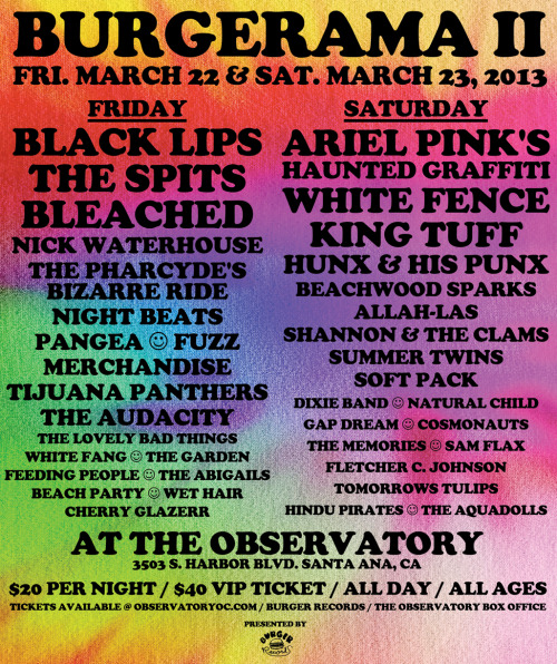 burgerrecords:  BURGERAMA II — THE FULL LINE-UP!!!!!!March 22 & 23 at The Observatory Orange County, it's…The Black Lips!!!Ariel Pink's Haunted Graffiti!!!THE SPITS (OFFICAL) — JUST ADDED!!!!White Fence!!!King Tuff!!!Bleached!!!Hunx And His Punx!!!Nick Waterhouse!!!Beachwood Sparks!!!PLUS… THE PHARCYDE'S BIZARRE RIDE II, NIGHT BEATS, PANGEA, FUZZ, ALLAH-LAS, SHANNON AND THE CLAMS, AUDACITY, SUMMER TWINS, SOFT PACK, MERCHANDISE, TIJUANA PANTHERS, THE LOVELY BAD THINGS, WHITE FANG, THE GARDEN, SAM FLAX, GAP DREAM, NATURAL CHILD, DIXIE BAND, COSMONAUTS, THE MEMORIES, FLETCHER C. JOHNSON, TOMORROWS TULIPS, THE ABIGAILS, FEEDING PEOPLE, CHERRY GLAZERR, THE AQUADOLLS, HINDU PIRATES, BEACH PARTY, WET HAIR & MORE FUN!!!!!Presented by Burger Records!!!$20 PER NIGHT / $40 VIP TICKETALL DAY / ALL AGESTickets available at www.observatoryoc.com, Burger Records in Fullerton or the Observatory Box Office!!!GET YOUR TICKETS NOW CAUSE IT'S GONE SELL OUT!!!  Oh hey I'm totally going to this. AND I'M STOKED.