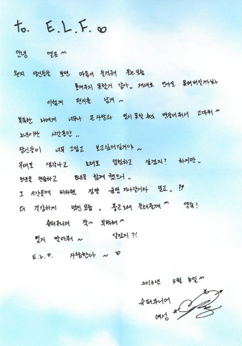 to. E.L.F. ♡ Hi ELF ^^ Somehow it seems like I'm unable to show a great smile from my heart when I see you all.. I probably can't greet you properly(So) I left a letter like this~Thank you for giving such huge love and unforgettable memories to the imperfect me ^^The period of 2 years..I will miss you all and want to see you all~I will think of the stage and really want to sing right? But..5-year trainee period and 8 years of doing (Super Junior) together..If you compare to these times, believe that (2 years) will pass by quickly..!!I will become healthier and more handsome, and let you listen to better songs ^^ Promise!Take good~ care of Super Junior ^^Please don't forget (me)~ Alright?!E.L.F. I love you ~ ♡May 5th, 2013Super Junior Yesung (c)