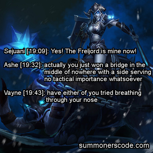 summonerscode:  Exhibit 253 Sejuani [19:09]: Yes! The Freljord is mine now! Ashe [19:32]: actually you just won a bridge in the middle of nowhere with a side serving no tactical importance whatsoever Vayne [19:43]: have either of you tried breathing through your nose (Thanks to Victor for the quote!)