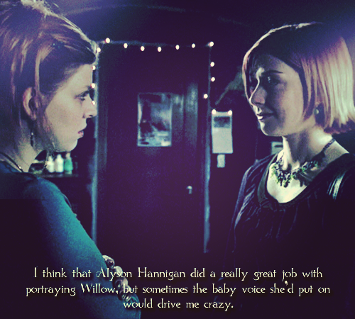 buffyconfessions:  I think that Alyson Hannigan did a really great job with portraying Willow, but sometimes the baby voice she'd put on would drive me crazy.