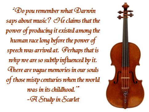 "sherlock-quotes:  ""'Do you remember what Darwin says about music?  He claims that the power of producing it existed among the human race long before the power of speech was arrived at.  Perhaps that is why we are so subtly influenced by it.  There are vague memories in our souls of those misty centuries when the world was in its childhood.'"" -A Study in Scarlet"