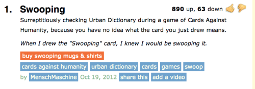 "IMPORTANT SWOOPING UPDATE Friends: When last we spoke, this Urban Dictionary entry for ""Swooping"" had swooped 130 upvotes. In just two months, it has soared to a majestic 890. With any luck, future generations of humans will forget any of swooping's associations with avian hunting strategies. SWOOP SWOOP, Cards Against Humanity UPDATE: The Urban Dictionary listing is also the first Google search result for ""Swooping."""