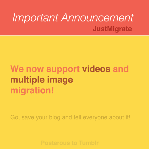 justmigrate:  Save your posterous, read more After launching JustMigrate we got busy to save more unsupported posts, burning mid night oil building workarounds for tumblr's limitation. However the workaround is not just technical but one with collaboration & support. Good people still exist in this world and they helped us host your files together that cannot be moved to Tumblr. Our users kept us motivated, we love interacting with many of you over mails and tweets, you guys rock!  What are we saving new? Videos hosted & embedded as HTML5 Multiple images Geolocation, this was tricky but we love the results Free fix for old users, as will make sure we save all their data. We'll start a new server and start migrating all their content - multiple images and videos.   If you hesitated to migrate because of limitation, go ahead try it again. There are still many who need help saving their posterous blog, pleasetweet and share it on facebook. Thanks to folks who pitched in to host your files, you can also contribute here by a small donation.  I wonder if I need to re-migrate my content to get the photos transferred?!?