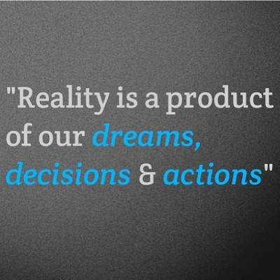 TRUTH:  reality is a product of our dreams, decisions & actions