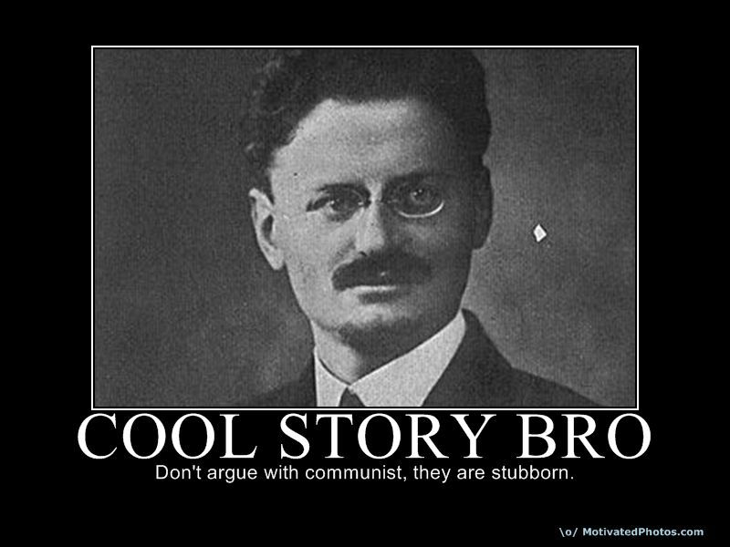 Cool Story Bro Don't argue with communist, they are stubborn.