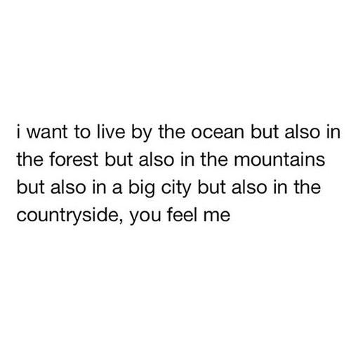 I WANT TO LIVE BY THE OCEAN IN THE FOREST IN THE MOUTAINS IN A BIG CITY COUNTRYSIDE YOU FEEL ME YOU KNOW WHAT I MEAN EVERYWHERE WANDERLUST MAKE A MOVE ON