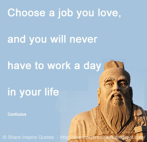 Choose a job you love, and you will never have to work a day in your life ~Confucius