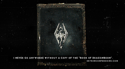 "skyrimconfessionss:  ""I never go anywhere without a copy of the ""Book of Dragonborn""."" http://skyrimconfessions.com"