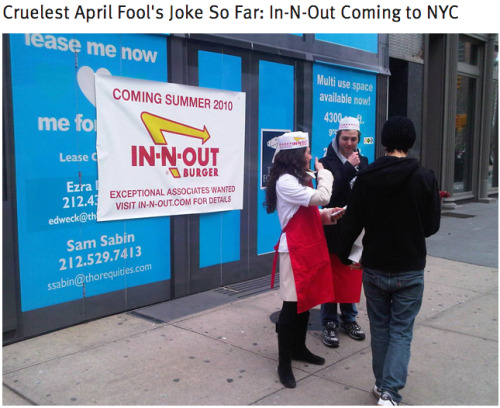 "Remember when some people pulled an April Fools joke in New York City, putting up fake signs that In N Out was going to start opening locations there? Hahaha. ""Phyllis Cudworth, a kindly spokeswoman for In-N-Out, confirms that ""someone is playing a fool's joke on us."" Cudworth says In-N-Out doesn't have any plans to open locations in NYC. When asked why the hell not, she explained, ""We're a small, family-owned business out here on the West Coast. We grind all our own all beef patties and deliver them to our locations every day, so because of the logistics it's just not something we're considering."""""