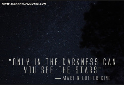 """Only in the darkness can you see the stars"" — Martin Luther King"