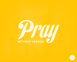 Pray without ceasing - 1 Thessalonians 5:17.