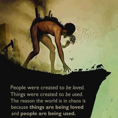 People were created to be loved. Things were created to be used. The reason the world is in chaos is because things are being loved and people are being used.   (via Climate Action)