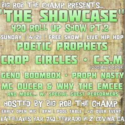 "Catch me Performing tonight!!!! The Showcase: Roll Up Fest pt.2  When: Sunday 4/21 (April 21) 7pm Where: KatieJakes Bar & Grill 750 Terrado Plz Covina 91723 CA  FREE SHOW | FREE GIVEAWAYS | FREE Parking | Smoking Patio Early Open Mic Session | 7pm Start | LIVE HIP HOP ALL NIGHT  Performing LIVE: Poetik Prophets Crop Circles Speaker People Geno Boom Box Proph Nasty MC Ducer & Why The Emcee W/ Special Guest performance & More HOSTED BY: Big Rob The Champ THE SHOWCASE: 420 Roll Up Fest Pt.2  ""witness Real Hip Hop"""