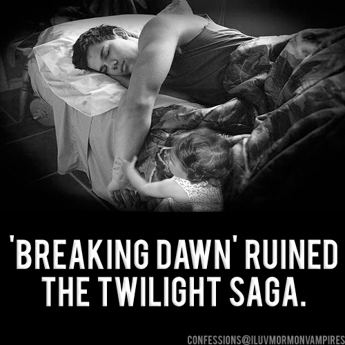 "Anonymous Confession #679: ""Confession: Breaking Dawn tainted the entire series for me. Twilight started out as a fun little romance novel which turned completely uncomfortable in Breaking Dawn. I lost a lot of respect for Stephenie Meyer because I couldn't help but wonder what kind of creepy-assed grown woman thinks that having a 17 year old fall in love with a baby is a great plot twist and an epic romance?"""