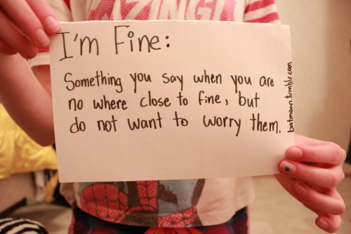 Definition of I'm fine. DONT CHANGE THE SOURCE OR ELSE I WILL LOCK YOU IN A ROOM FILLED WITH KITTENS AND YOU WILL DIE FROM ADORABLENESS OVERLOAD.
