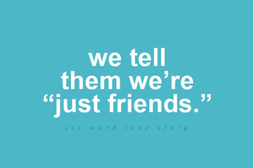 sixwordlovestory:  We tell them we're just friends.