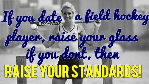 "fuckyeah-fieldhockey:  ""If you date a field hockey player, then raise your glass. If you don't then RAISE YOUR STANDARDS."""