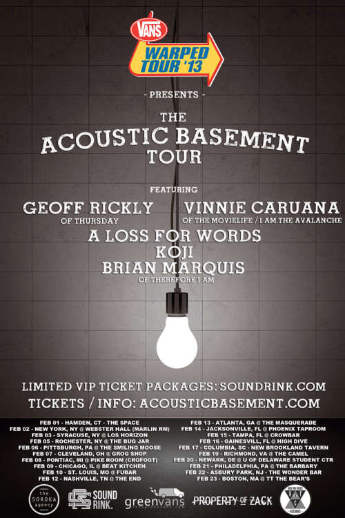 Vans Warped Tour Presents the Acoustic Basement Tour ON SALE NOW! http://www.acousticbasement.com & Limited VIP Packages available here: http://www.acousticbasement.soundrink.com The Acoustic Basement made its debut this past summer on the Vans Warped Tour, featuring a stage where fans could listen to their favorites bands and artists in an intimate setting. Last week, Vans Warped Tour announced that the Acoustic Basement will branch out into its own tour this coming winter, featuring many of the artists that were on the stage this past summer: Geoff Rickly, Vinnie Caruana, A Loss For Words, Koji, and Brian Marquis.  A limited number of VIP Ticket Packages are being made available TODAY for each date of the tour via Sound Rink. VIP tickets include an exclusive silkscreen printed tour poster, limited edition wood burned Acoustic Basement Tour coaster with bottle opener, a copy of Brian Marquis' latest CD, Snow Damage, and a chance to win (2) VIP Vans Warped Tour tickets. Sound Rink VIP Ticket Packages is http://www.acousticbasement.soundrink.com Regular tickets are now also available for each date, links can be found below. February 01, 2013 – Hamden, CT – The SpaceBuy Tickets HereVIP Tickets Here February 02, 2013 – New York, NY – Webster Hall (Marlin Room)Buy Tickets HereVIP Tickets Here February 03, 2013 – Syracuse, NY – Lost HorizonBuy Tickets HereVIP Tickets Here February 05, 2013 – Rochester, NY – The Bug JarBuy Tickets HereVIP Tickets Here  February 06, 2013 – Pittsburgh, PA – Smiling MooseBuy Tickets HereVIP Tickets Here February 07, 2013 – Cleveland, OH – Grog ShopBuy Tickets HereVIP Tickets Here  February 08, 2013 – Pontiac, MI – Pike Room  @ The CrofootBuy Tickets HereVIP Tickets Here  February 09, 2013 – Chicago, IL – Beat KitchenBuy Tickets HereVIP Tickets Here  February 10, 2013 – St. Louis, MO – Fubar Buy Tickets HereVIP Tickets Here February 12, 2013 – Nashville, TN – The EndBuy Tickets Here VIP Tickets Here February 13, 2013 – Atlanta, GA – The MasqueradeBuy Tickets HereVIP Tickets Here  February 14, 2013 – Jacksonville, FL – Phoenix TaproomBuy Tickets Here VIP Tickets Here  February 15, 2013 – Tampa, FL – CrowbarBuy Tickets HereVIP Tickets Here  February 16, 2013 – Gainesville, FL – High DiveBuy Tickets HereVIP Tickets Here  February 17, 2013 - Columbia, SC - New Brookland TavernBuy Tickets HereVIP Tickets Here  February 19, 2013 – Richmond, VA – The CamelBuy Tickets HereVIP Tickets Here  February 20, 2013 – Newark, DE – University of DelawareTickets available at door only February 21, 2013 – Philadelphia, PA – The Barbary Buy Tickets Here VIP Tickets Here  February 22, 2013 - Asbury Park, NJ - The Wonder BarBuy Tickets HereVIP Tickets Here  February 23, 2013 – Boston, MA – TT The Bears Buy Tickets HereVIP Tickets Here