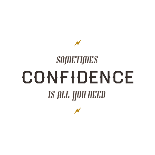 """Confidence. In life, that's all you need sometimes."" - A friend"
