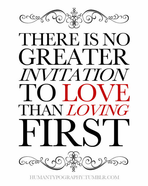 There is no greater invitation to love than loving first.