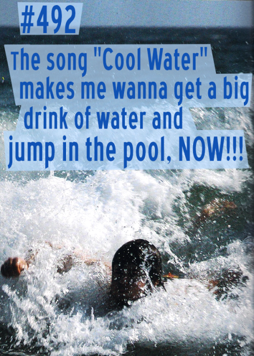 "Confession #492.  The song ""Cool Water"" makes me wanna get a big drink of water and jump in the pool, NOW!"