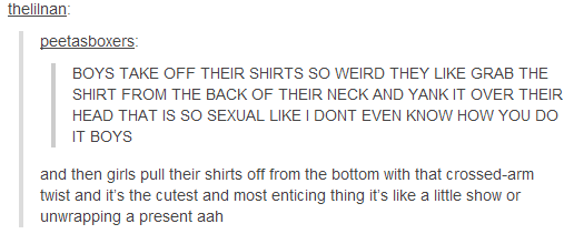 peetasboxers:  kissyourneck-slitmythroat:  I showed this post to my boyfriend and he tried to take his shirt off like a girl and  uh yeah  Out of the 82k notes my post got this is by far the best comment holy shit thank u for being u