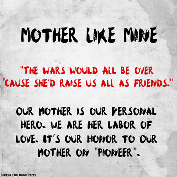 """The wars would all be over 'cause she'd raise us all as friends."" #MotherLikeMineView more The Band Perry on WhoSay"