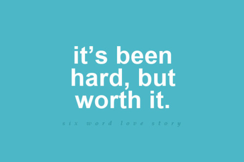 sixwordlovestory:  I've been hard, but worth it.
