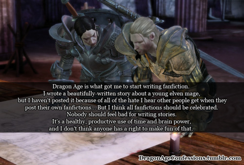 Confession: Dragon Age is what got me to start writing fanfiction. I wrote a beautifully-written story about a young elven mage, but I haven't posted it because of all of the hate I hear other people get when they post their own fanfictions… But I think all fanfictions should be celebrated. Nobody should feel bad for writing stories. It's a healthy, productive use of time and brain power, and I don't think anyone has a right to make fun of that.