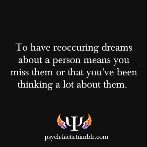 psych-facts:  To have reoccuring dreams about a person means you miss them or that you've been thinking a lot about them.  The meanings of your dreams